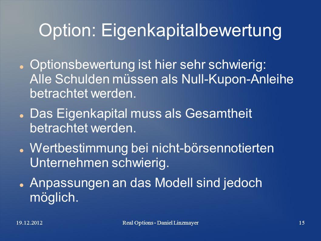 19.12.2012Real Options - Daniel Linzmayer15 Option: Eigenkapitalbewertung Optionsbewertung ist hier sehr schwierig: Alle Schulden müssen als Null-Kupon-Anleihe betrachtet werden.