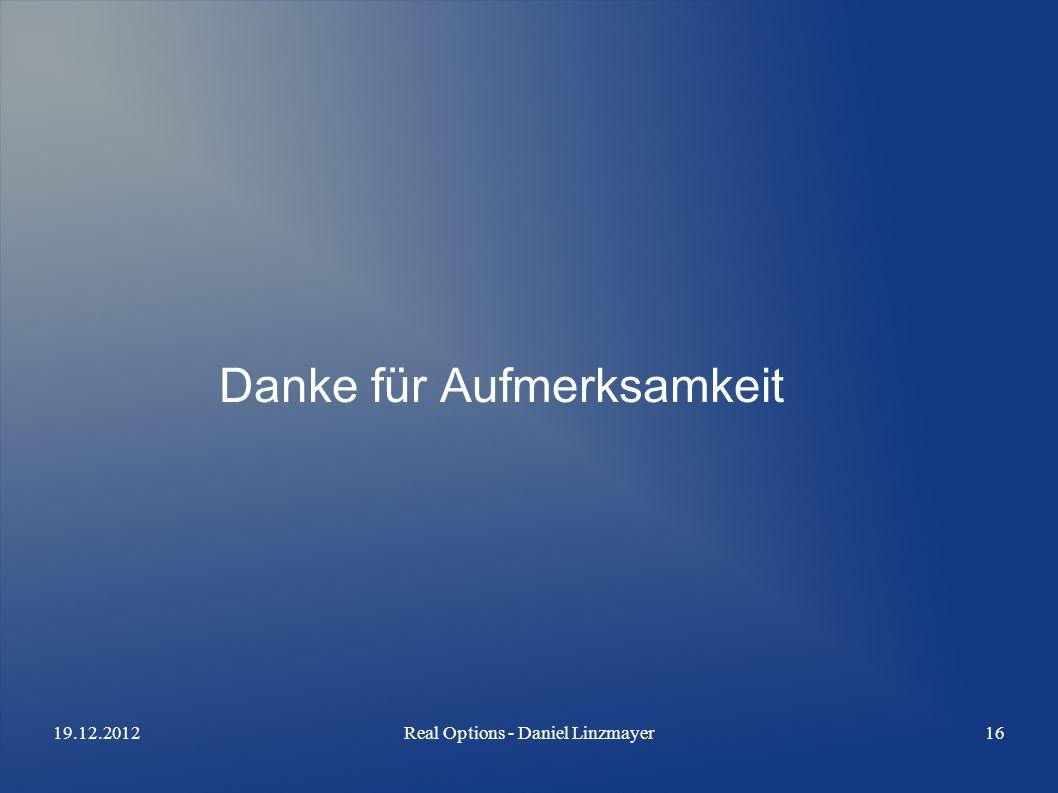 19.12.2012Real Options - Daniel Linzmayer16 Danke für Aufmerksamkeit