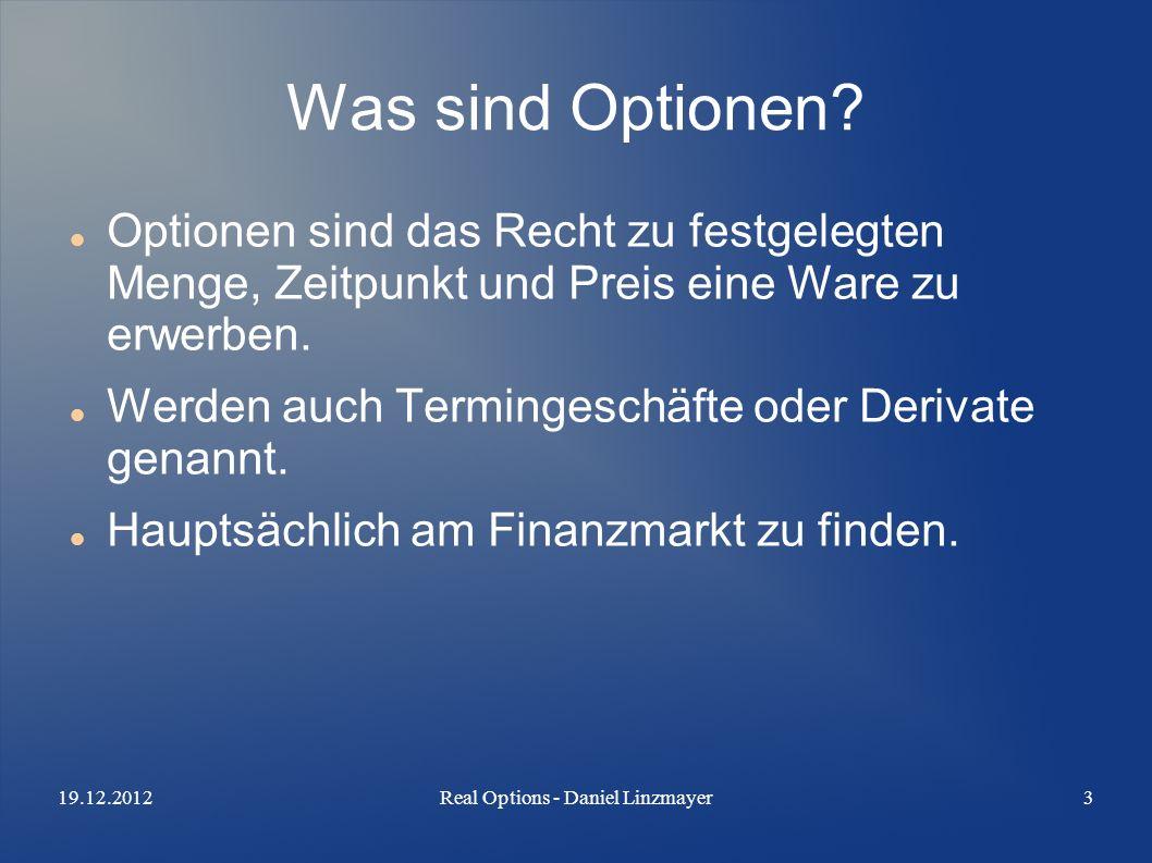 19.12.2012Real Options - Daniel Linzmayer3 Was sind Optionen? Optionen sind das Recht zu festgelegten Menge, Zeitpunkt und Preis eine Ware zu erwerben