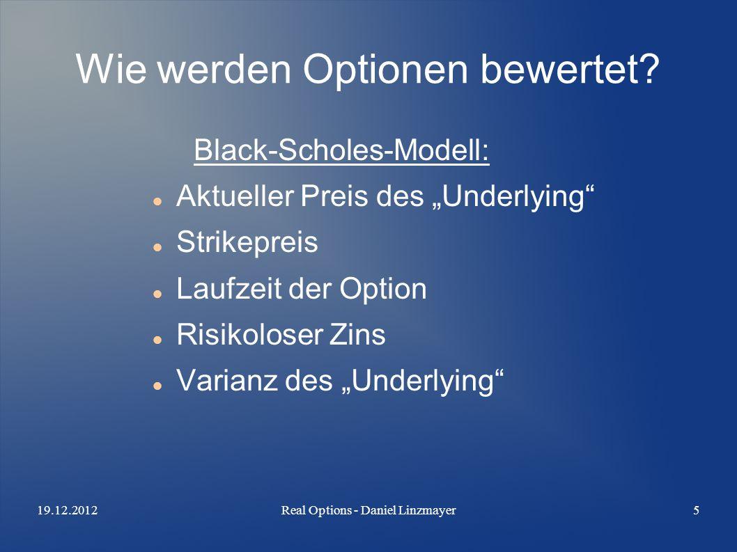 19.12.2012Real Options - Daniel Linzmayer5 Wie werden Optionen bewertet? Black-Scholes-Modell: Aktueller Preis des Underlying Strikepreis Laufzeit der