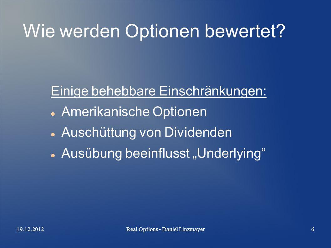19.12.2012Real Options - Daniel Linzmayer6 Wie werden Optionen bewertet? Einige behebbare Einschränkungen: Amerikanische Optionen Auschüttung von Divi