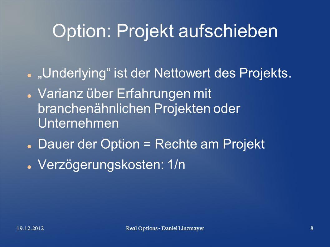 19.12.2012Real Options - Daniel Linzmayer8 Option: Projekt aufschieben Underlying ist der Nettowert des Projekts. Varianz über Erfahrungen mit branche