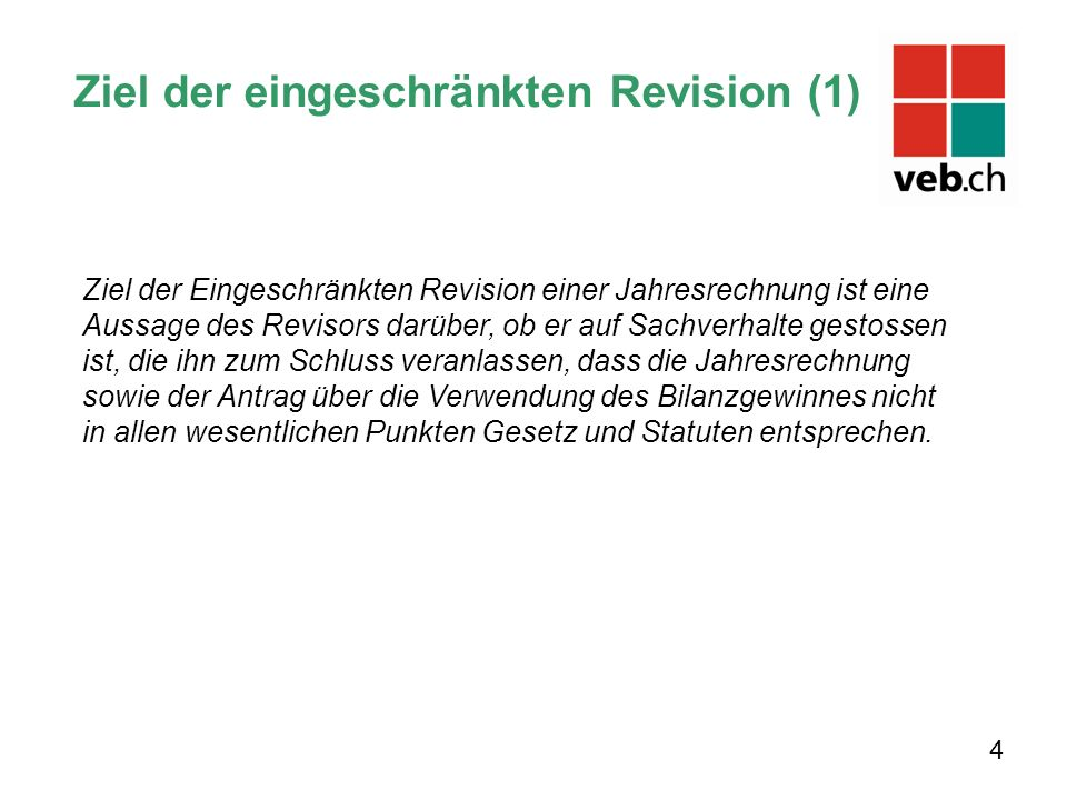 Ziel der eingeschränkten Revision (1) 4 Ziel der Eingeschränkten Revision einer Jahresrechnung ist eine Aussage des Revisors darüber, ob er auf Sachve