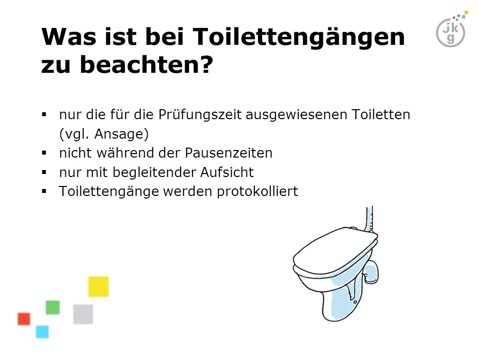 Was ist bei Toilettengängen zu beachten? nur die für die Prüfungszeit ausgewiesenen Toiletten (vgl. Ansage) nicht während der Pausenzeiten nur mit beg