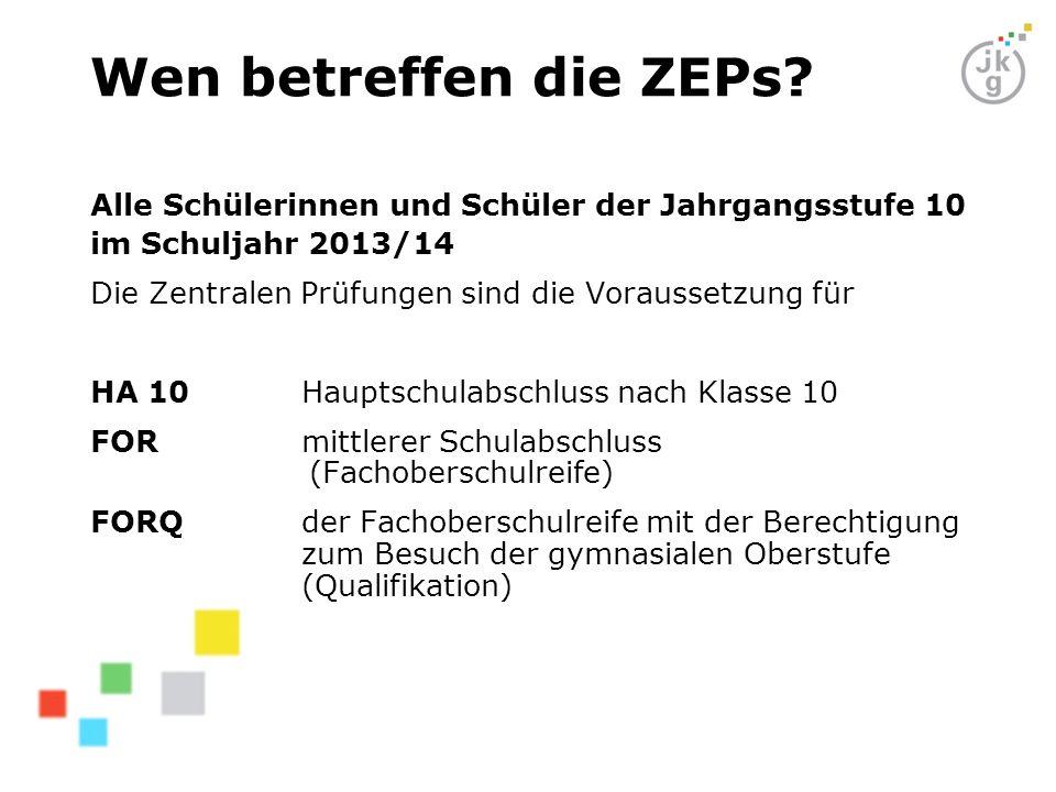 Wen betreffen die ZEPs? Alle Schülerinnen und Schüler der Jahrgangsstufe 10 im Schuljahr 2013/14 Die Zentralen Prüfungen sind die Voraussetzung für HA