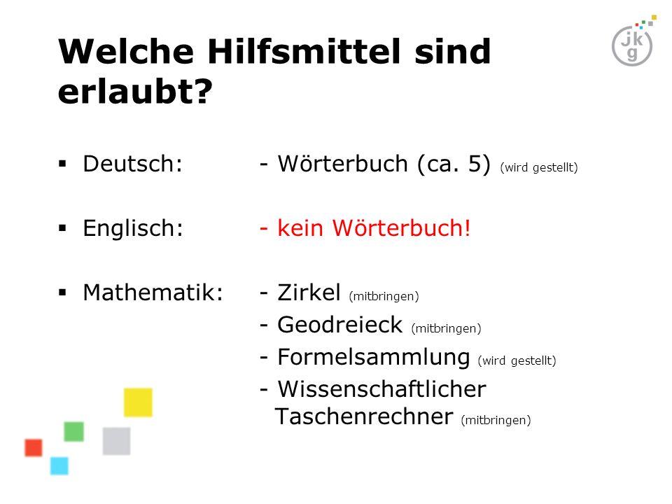 Welche Hilfsmittel sind erlaubt? Deutsch: - Wörterbuch (ca. 5) (wird gestellt) Englisch:- kein Wörterbuch! Mathematik:- Zirkel (mitbringen) - Geodreie