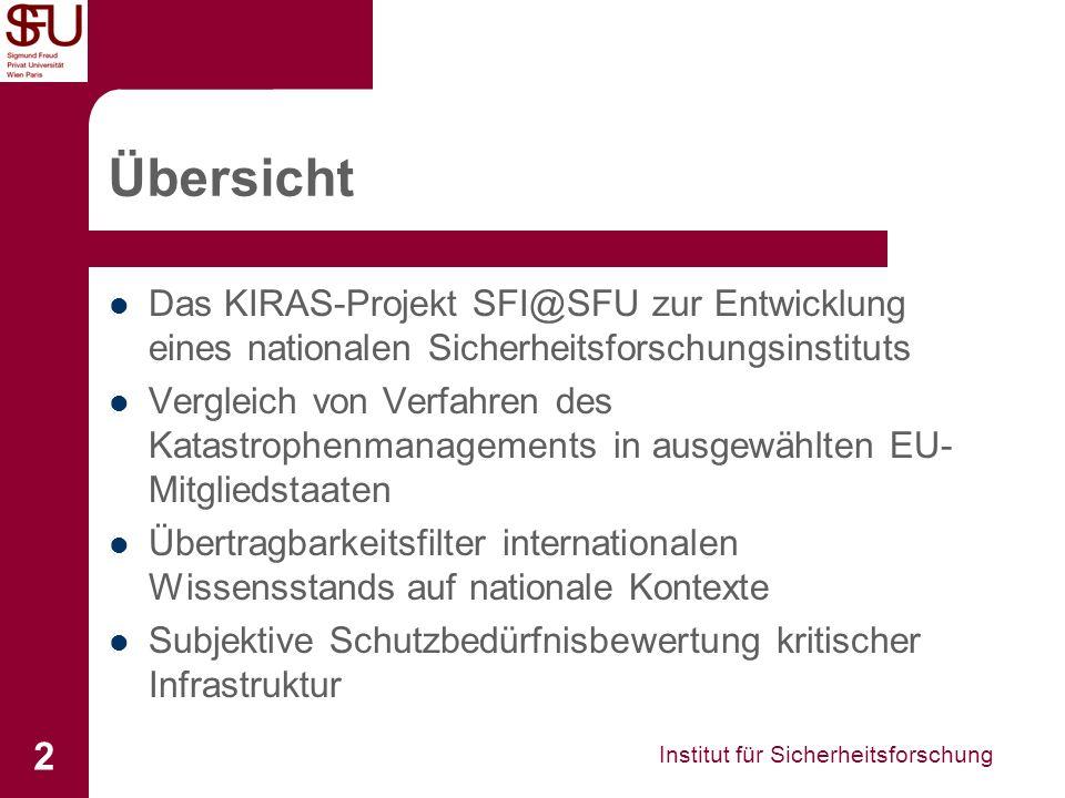 Institut für Sicherheitsforschung 2 Übersicht Das KIRAS-Projekt SFI@SFU zur Entwicklung eines nationalen Sicherheitsforschungsinstituts Vergleich von Verfahren des Katastrophenmanagements in ausgewählten EU- Mitgliedstaaten Übertragbarkeitsfilter internationalen Wissensstands auf nationale Kontexte Subjektive Schutzbedürfnisbewertung kritischer Infrastruktur