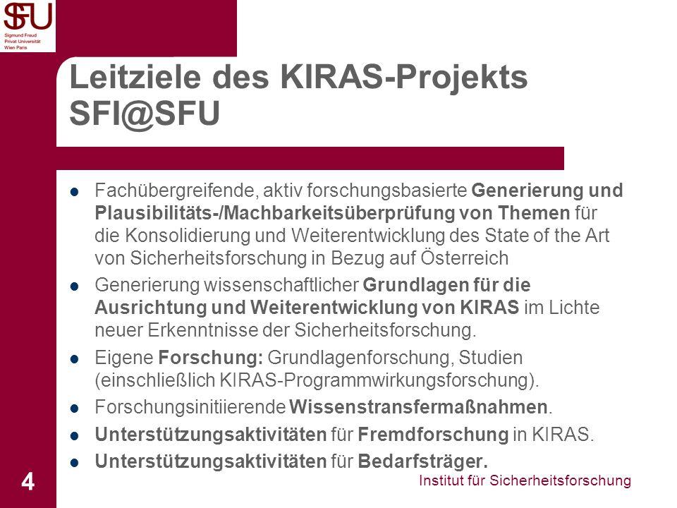 Institut für Sicherheitsforschung 4 Leitziele des KIRAS-Projekts SFI@SFU Fachübergreifende, aktiv forschungsbasierte Generierung und Plausibilitäts-/Machbarkeitsüberprüfung von Themen für die Konsolidierung und Weiterentwicklung des State of the Art von Sicherheitsforschung in Bezug auf Österreich Generierung wissenschaftlicher Grundlagen für die Ausrichtung und Weiterentwicklung von KIRAS im Lichte neuer Erkenntnisse der Sicherheitsforschung.