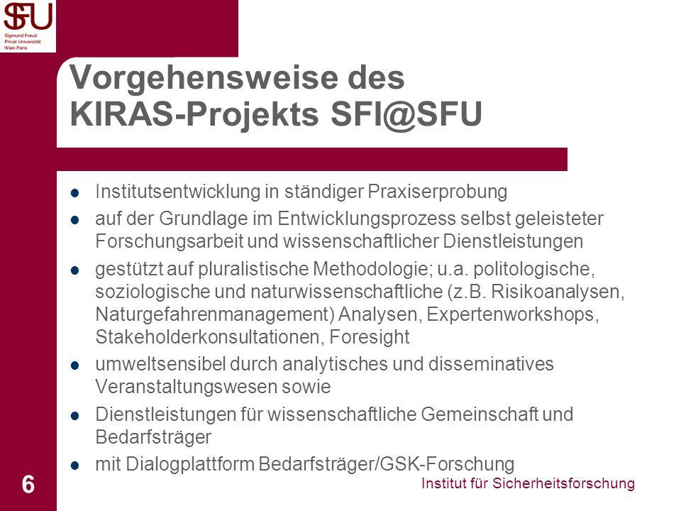 Institut für Sicherheitsforschung 6 Vorgehensweise des KIRAS-Projekts SFI@SFU Institutsentwicklung in ständiger Praxiserprobung auf der Grundlage im Entwicklungsprozess selbst geleisteter Forschungsarbeit und wissenschaftlicher Dienstleistungen gestützt auf pluralistische Methodologie; u.a.