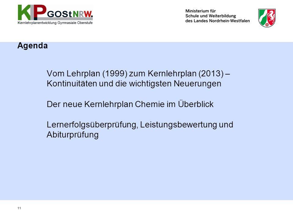 Agenda Vom Lehrplan (1999) zum Kernlehrplan (2013) – Kontinuitäten und die wichtigsten Neuerungen Der neue Kernlehrplan Chemie im Überblick Lernerfolgsüberprüfung, Leistungsbewertung und Abiturprüfung 11