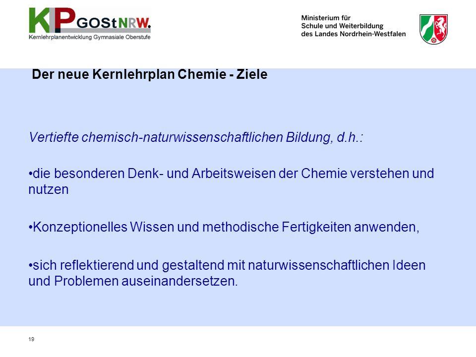Der neue Kernlehrplan Chemie - Ziele Vertiefte chemisch-naturwissenschaftlichen Bildung, d.h.: die besonderen Denk- und Arbeitsweisen der Chemie verst