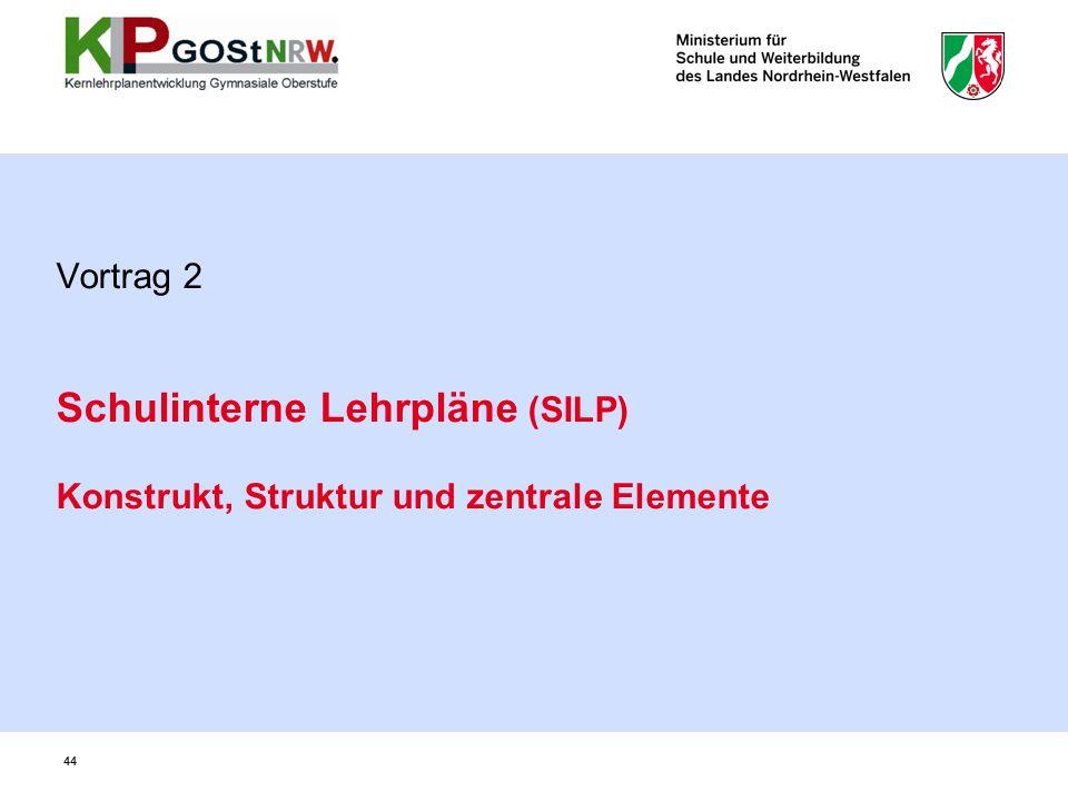 44 Vortrag 2 Schulinterne Lehrpläne (SILP) Konstrukt, Struktur und zentrale Elemente 44