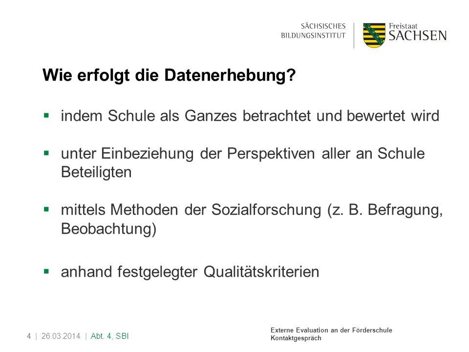Externe Evaluation an der Förderschule Kontaktgespräch 4| 26.03.2014 | Abt. 4, SBI4 Wie erfolgt die Datenerhebung? indem Schule als Ganzes betrachtet