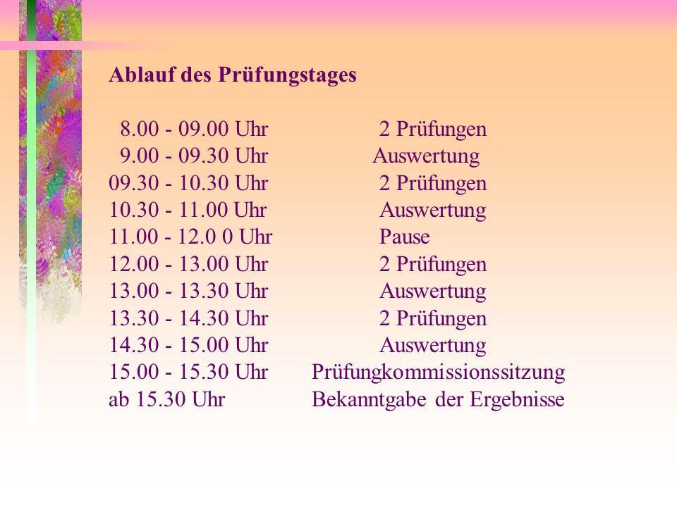 Ablauf des Prüfungstages 8.00 - 09.00 Uhr2 Prüfungen 9.00 - 09.30 Uhr Auswertung 09.30 - 10.30 Uhr 2 Prüfungen 10.30 - 11.00 UhrAuswertung 11.00 - 12.0 0 UhrPause 12.00 - 13.00 Uhr2 Prüfungen 13.00 - 13.30 UhrAuswertung 13.30 - 14.30 Uhr2 Prüfungen 14.30 - 15.00 UhrAuswertung 15.00 - 15.30 UhrPrüfungkommissionssitzung ab 15.30 Uhr Bekanntgabe der Ergebnisse