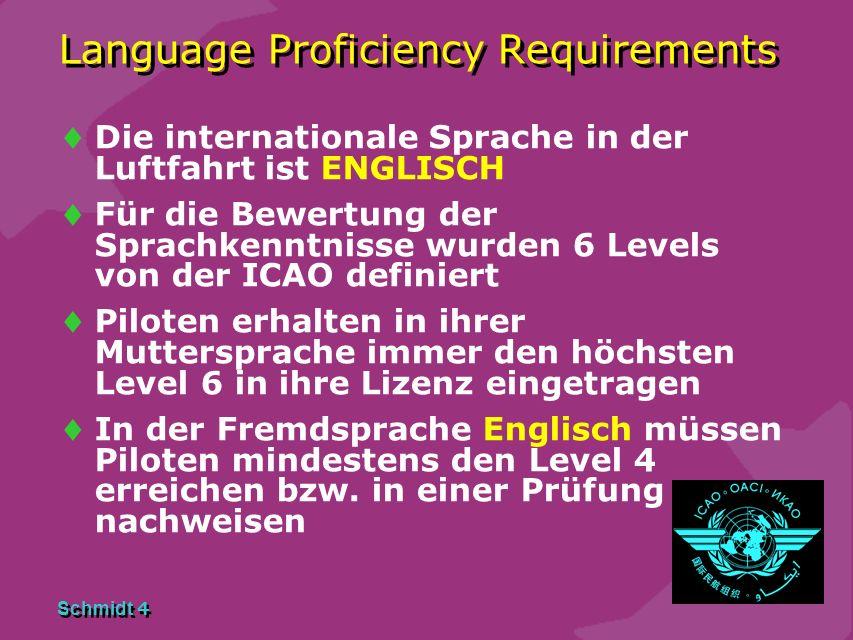 Schmidt 4 Language Proficiency Requirements Die internationale Sprache in der Luftfahrt ist ENGLISCH Für die Bewertung der Sprachkenntnisse wurden 6 Levels von der ICAO definiert Piloten erhalten in ihrer Muttersprache immer den höchsten Level 6 in ihre Lizenz eingetragen In der Fremdsprache Englisch müssen Piloten mindestens den Level 4 erreichen bzw.