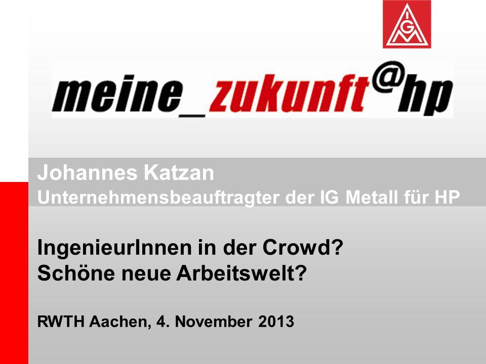 Johannes Katzan Unternehmensbeauftragter der IG Metall für HP IngenieurInnen in der Crowd? Schöne neue Arbeitswelt? RWTH Aachen, 4. November 2013