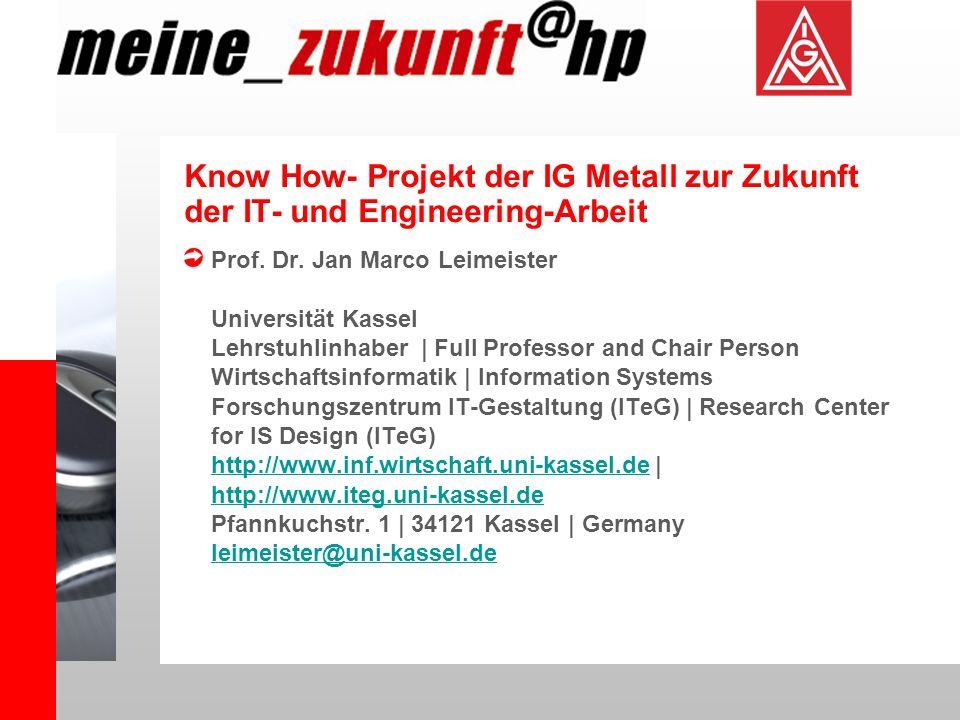 Know How- Projekt der IG Metall zur Zukunft der IT- und Engineering-Arbeit Prof. Dr. Jan Marco Leimeister Universität Kassel Lehrstuhlinhaber | Full P