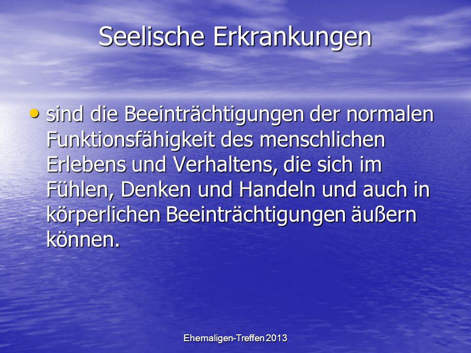 Ehemaligen-Treffen 2013 Seelische Erkrankungen sind die Beeinträchtigungen der normalen Funktionsfähigkeit des menschlichen Erlebens und Verhaltens, d