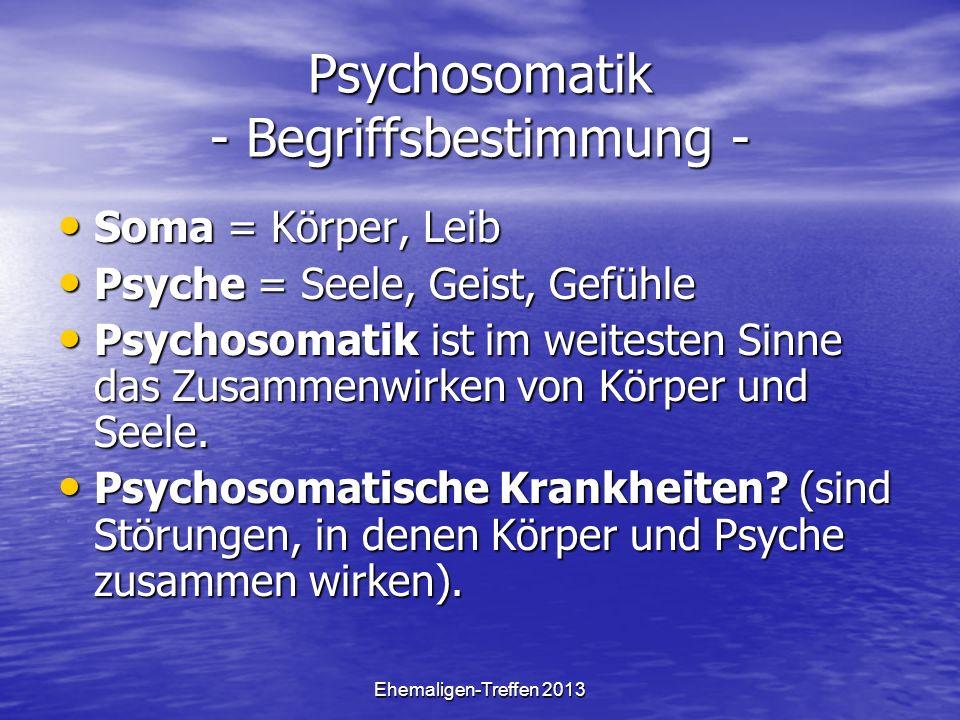 Ehemaligen-Treffen 2013 Psychosomatik - Begriffsbestimmung - Soma = Körper, Leib Soma = Körper, Leib Psyche = Seele, Geist, Gefühle Psyche = Seele, Geist, Gefühle Psychosomatik ist im weitesten Sinne das Zusammenwirken von Körper und Seele.