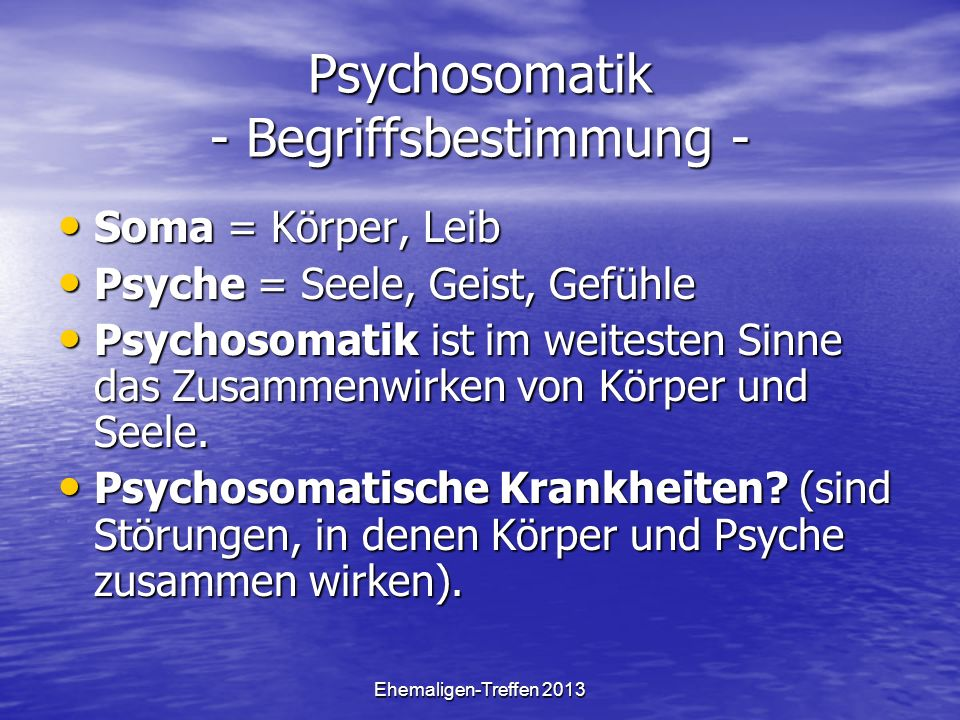 Ehemaligen-Treffen 2013 Psychosomatik - Begriffsbestimmung - Soma = Körper, Leib Soma = Körper, Leib Psyche = Seele, Geist, Gefühle Psyche = Seele, Ge