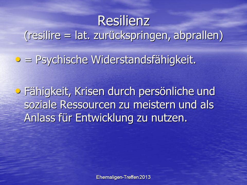 Ehemaligen-Treffen 2013 Resilienz (resilire = lat. zurückspringen, abprallen) = Psychische Widerstandsfähigkeit. = Psychische Widerstandsfähigkeit. Fä
