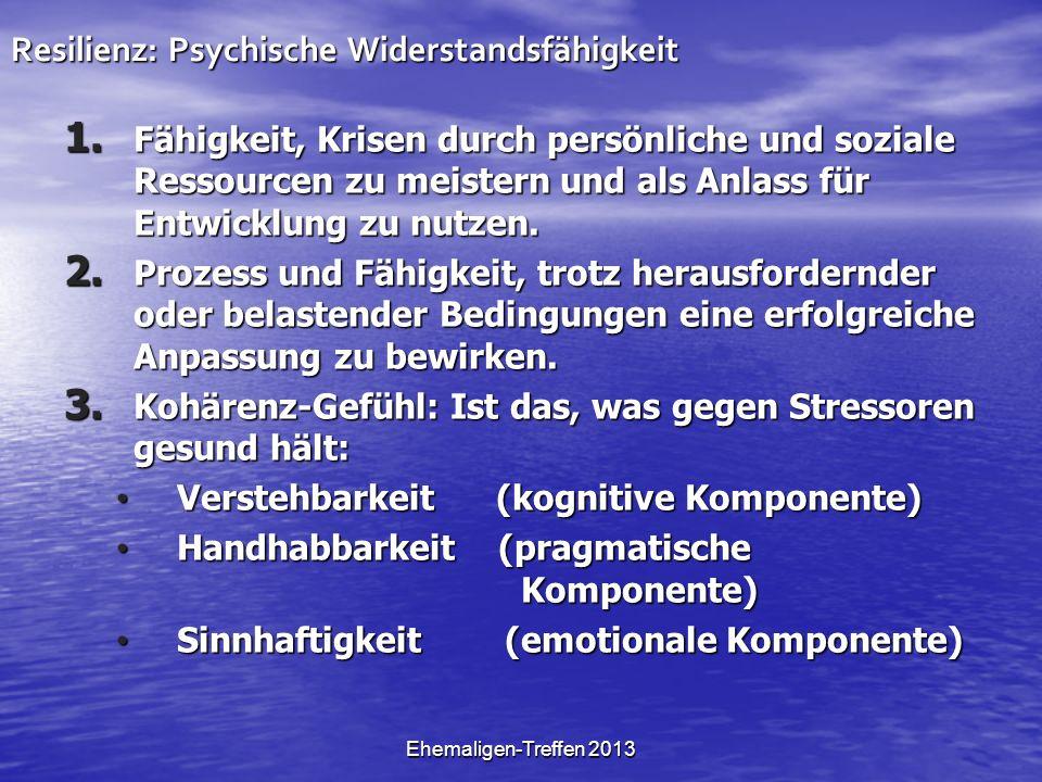 Ehemaligen-Treffen 2013 Resilienz: Psychische Widerstandsfähigkeit 1. Fähigkeit, Krisen durch persönliche und soziale Ressourcen zu meistern und als A