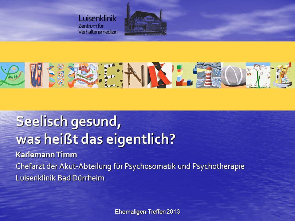 Ehemaligen-Treffen 2013 Seelisch gesund, was heißt das eigentlich? Karlemann Timm Chefarzt der Akut-Abteilung für Psychosomatik und Psychotherapie Lui