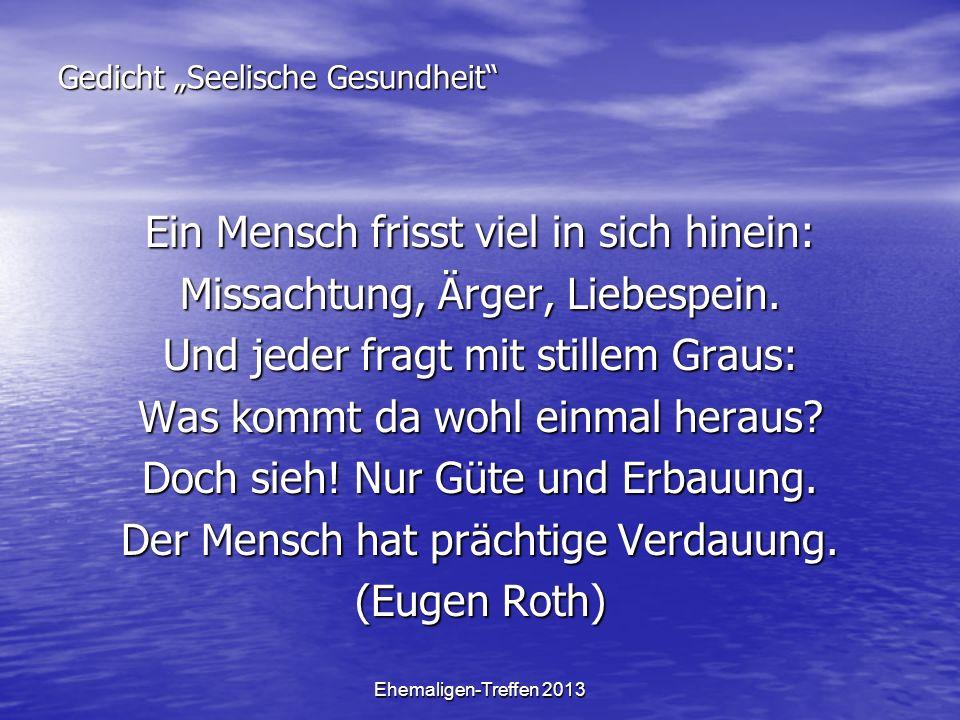 Ehemaligen-Treffen 2013 Gedicht Seelische Gesundheit Ein Mensch frisst viel in sich hinein: Missachtung, Ärger, Liebespein. Und jeder fragt mit stille
