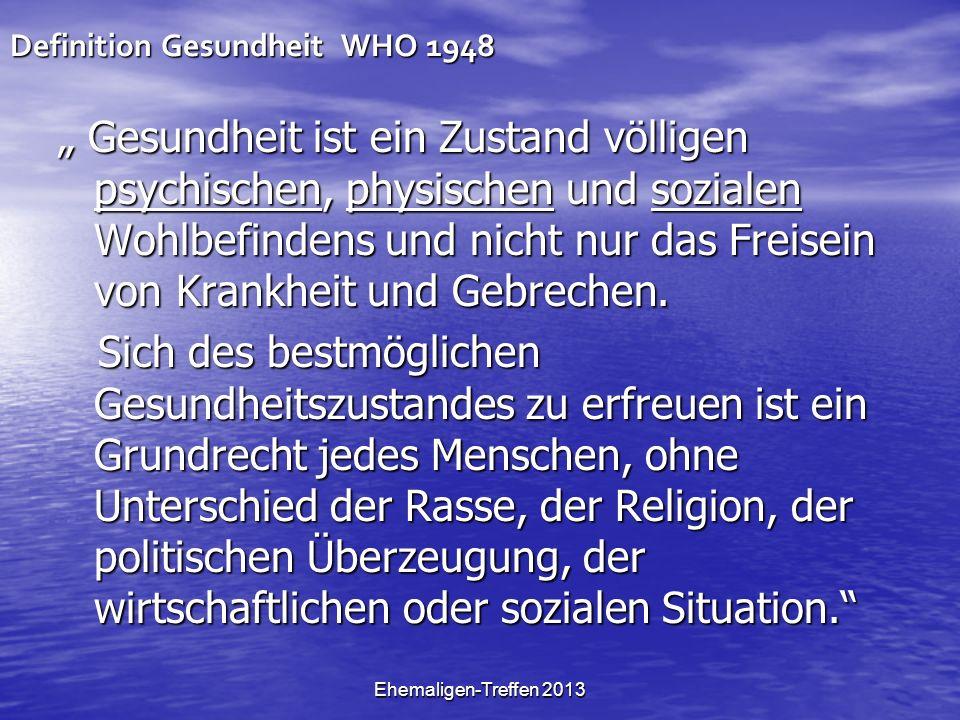Ehemaligen-Treffen 2013 Definition Gesundheit WHO 1948 Gesundheit ist ein Zustand völligen psychischen, physischen und sozialen Wohlbefindens und nicht nur das Freisein von Krankheit und Gebrechen.