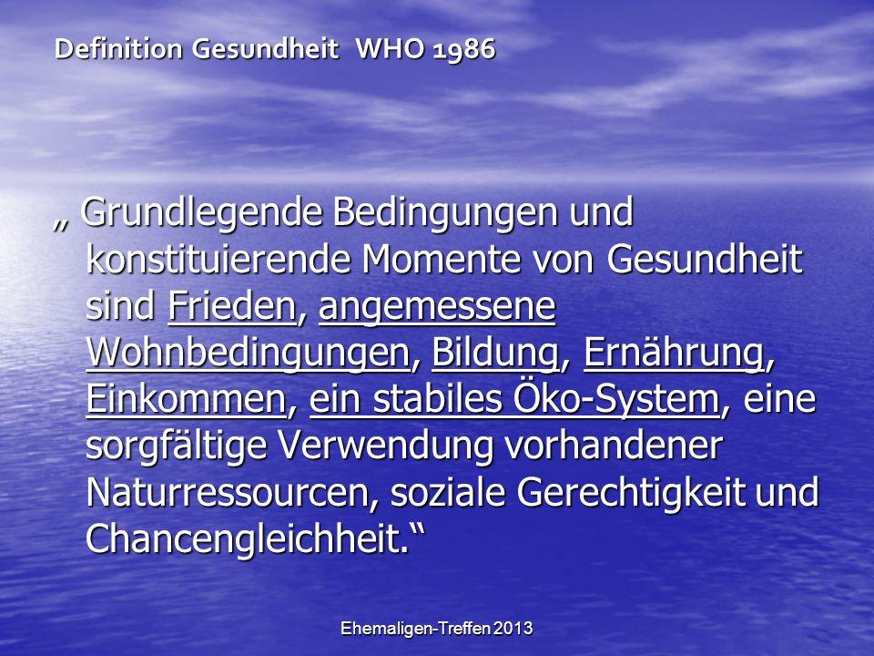 Ehemaligen-Treffen 2013 Definition Gesundheit WHO 1986 Grundlegende Bedingungen und konstituierende Momente von Gesundheit sind Frieden, angemessene Wohnbedingungen, Bildung, Ernährung, Einkommen, ein stabiles Öko-System, eine sorgfältige Verwendung vorhandener Naturressourcen, soziale Gerechtigkeit und Chancengleichheit.