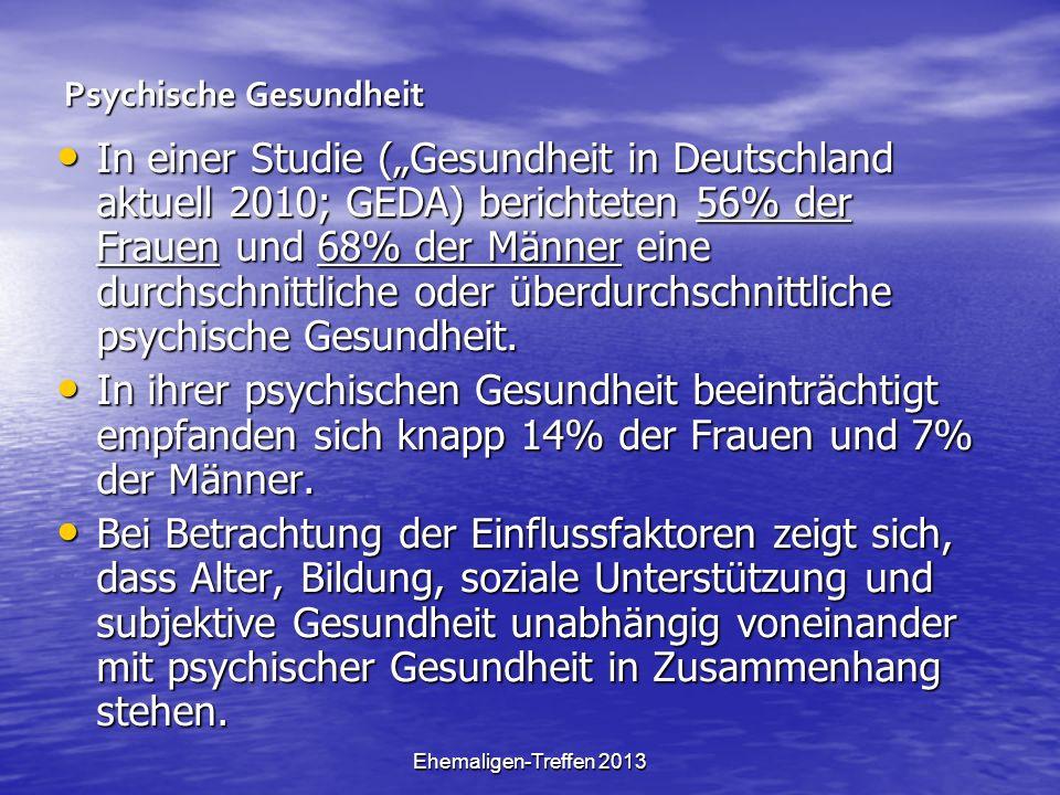 Ehemaligen-Treffen 2013 Psychische Gesundheit In einer Studie (Gesundheit in Deutschland aktuell 2010; GEDA) berichteten 56% der Frauen und 68% der Männer eine durchschnittliche oder überdurchschnittliche psychische Gesundheit.