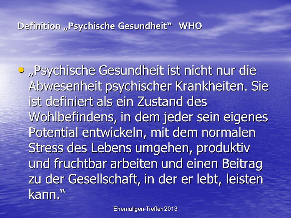Ehemaligen-Treffen 2013 Definition Psychische Gesundheit WHO Psychische Gesundheit ist nicht nur die Abwesenheit psychischer Krankheiten. Sie ist defi