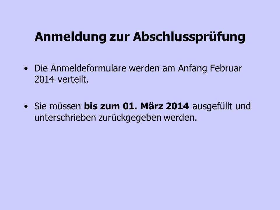 Anmeldung zur Abschlussprüfung Die Anmeldeformulare werden am Anfang Februar 2014 verteilt. Sie müssen bis zum 01. März 2014 ausgefüllt und unterschri