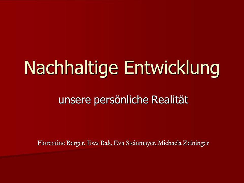 Nachhaltige Entwicklung unsere persönliche Realität Florentine Berger, Ewa Rak, Eva Steinmayer, Michaela Zeininger