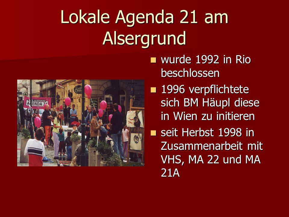 Lokale Agenda 21 am Alsergrund wurde 1992 in Rio beschlossen wurde 1992 in Rio beschlossen 1996 verpflichtete sich BM Häupl diese in Wien zu initieren 1996 verpflichtete sich BM Häupl diese in Wien zu initieren seit Herbst 1998 in Zusammenarbeit mit VHS, MA 22 und MA 21A seit Herbst 1998 in Zusammenarbeit mit VHS, MA 22 und MA 21A