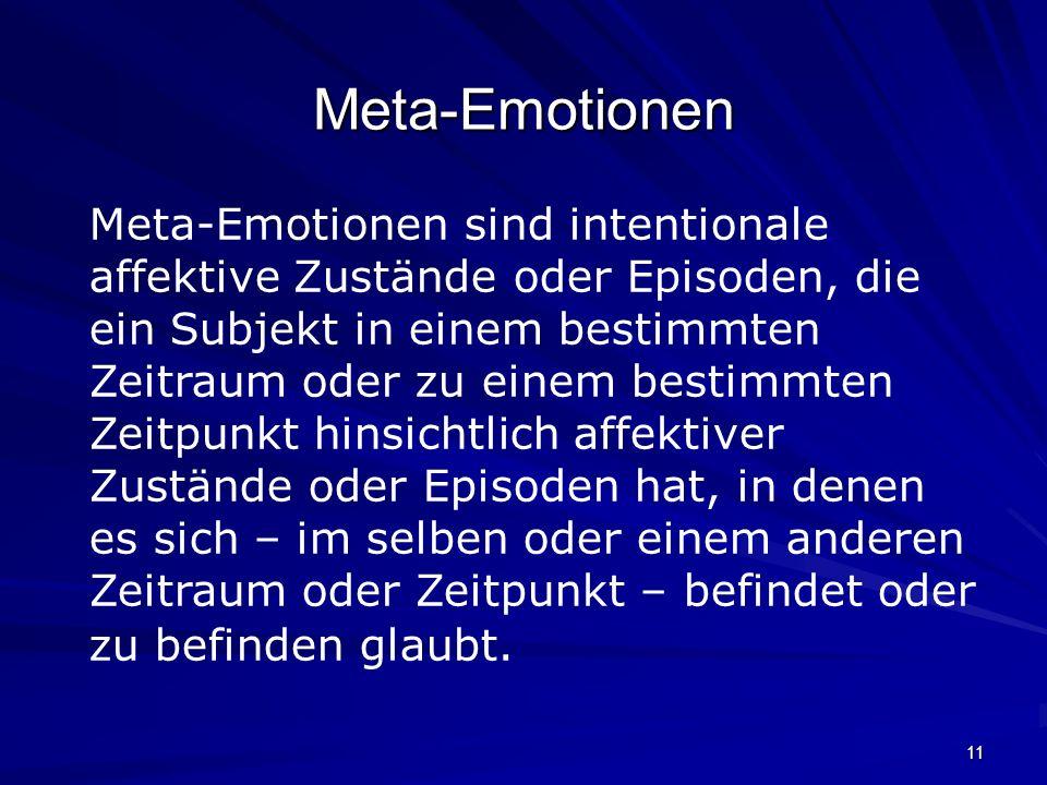11 Meta-Emotionen Meta-Emotionen sind intentionale affektive Zustände oder Episoden, die ein Subjekt in einem bestimmten Zeitraum oder zu einem bestim