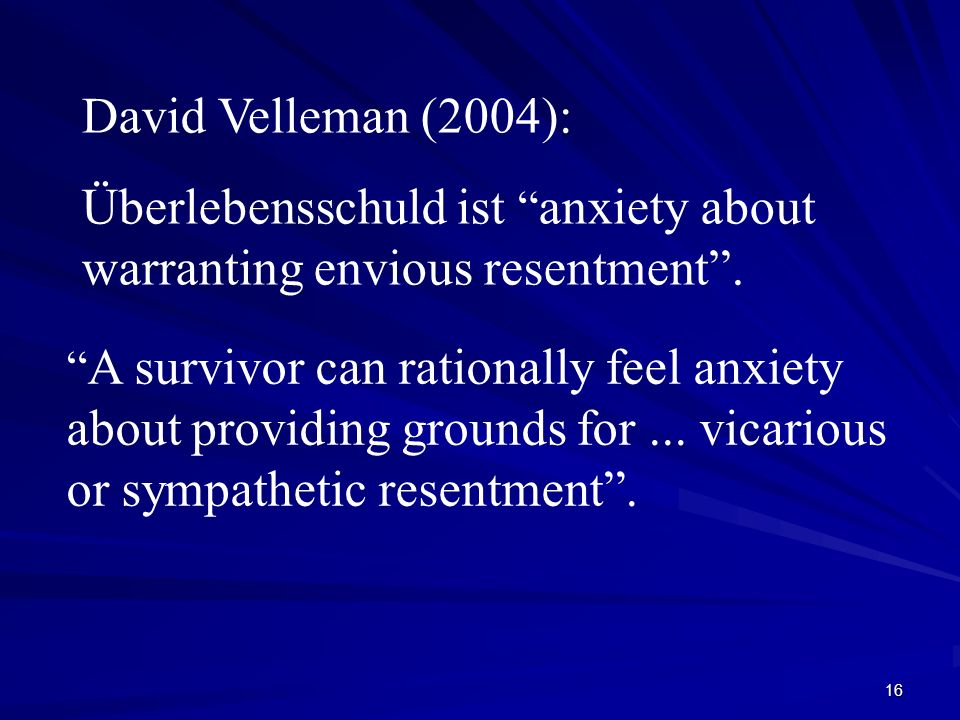 16 David Velleman (2004): Überlebensschuld ist anxiety about warranting envious resentment. A survivor can rationally feel anxiety about providing gro