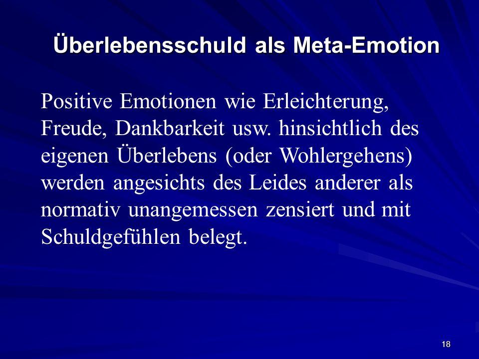 18 Überlebensschuld als Meta-Emotion Positive Emotionen wie Erleichterung, Freude, Dankbarkeit usw. hinsichtlich des eigenen Überlebens (oder Wohlerge