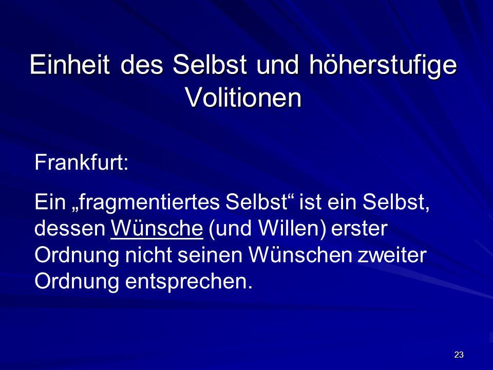 23 Einheit des Selbst und höherstufige Volitionen Frankfurt: Ein fragmentiertes Selbst ist ein Selbst, dessen Wünsche (und Willen) erster Ordnung nich