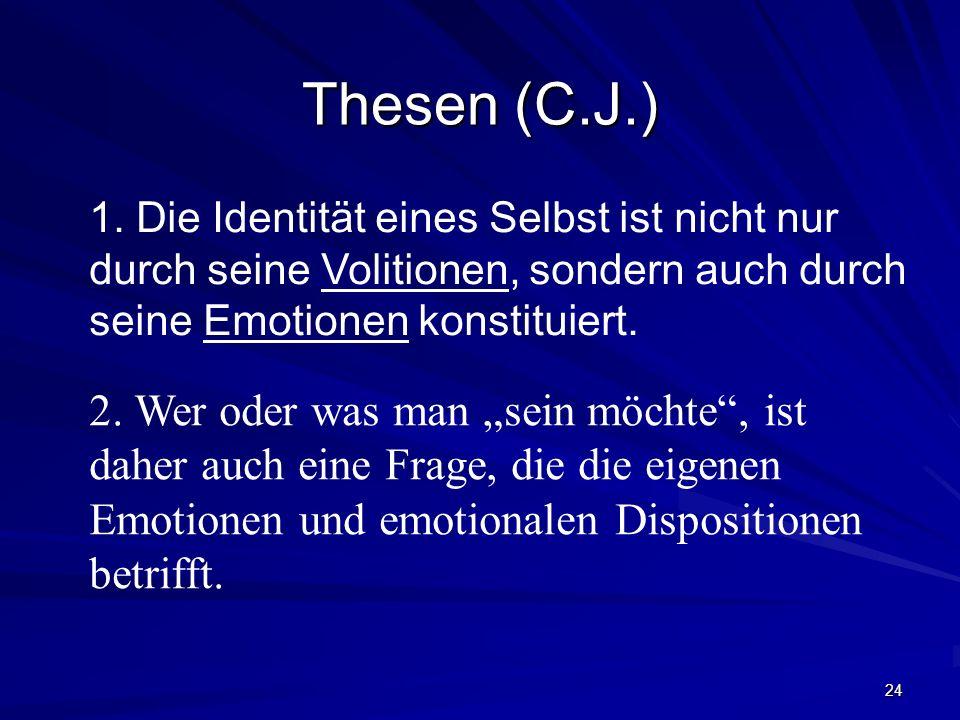 24 Thesen (C.J.) 2. Wer oder was man sein möchte, ist daher auch eine Frage, die die eigenen Emotionen und emotionalen Dispositionen betrifft. 1. Die