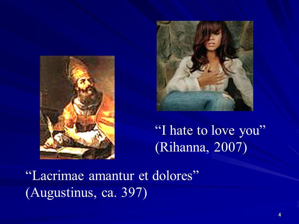 4 I hate to love you (Rihanna, 2007) Lacrimae amantur et dolores (Augustinus, ca. 397)