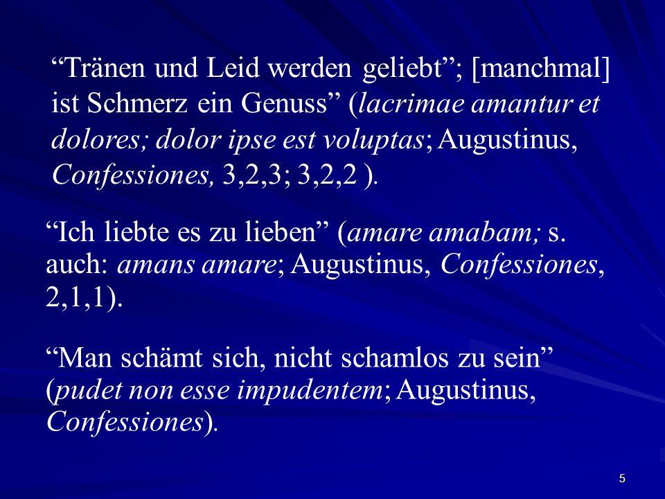 5 Tränen und Leid werden geliebt; [manchmal] ist Schmerz ein Genuss (lacrimae amantur et dolores; dolor ipse est voluptas; Augustinus, Confessiones, 3