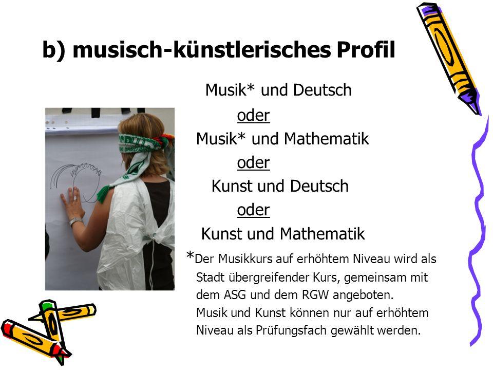 b) musisch-künstlerisches Profil Musik* und Deutsch oder Musik* und Mathematik oder Kunst und Deutsch oder Kunst und Mathematik * Der Musikkurs auf er