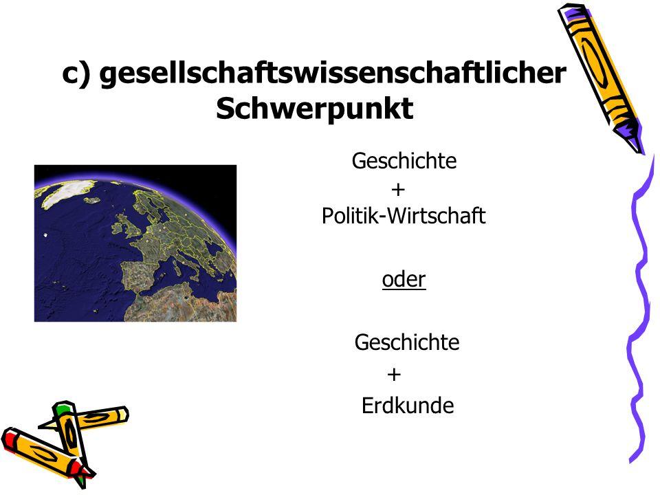 c) gesellschaftswissenschaftlicher Schwerpunkt Geschichte + Politik-Wirtschaft Oder oder Geschichte + Erdkunde