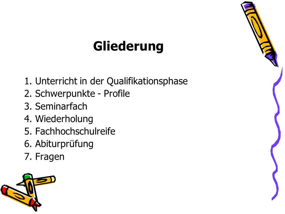 Gliederung 1. Unterricht in der Qualifikationsphase 2. Schwerpunkte - Profile 3. Seminarfach 4. Wiederholung 5. Fachhochschulreife 6. Abiturprüfung 7.