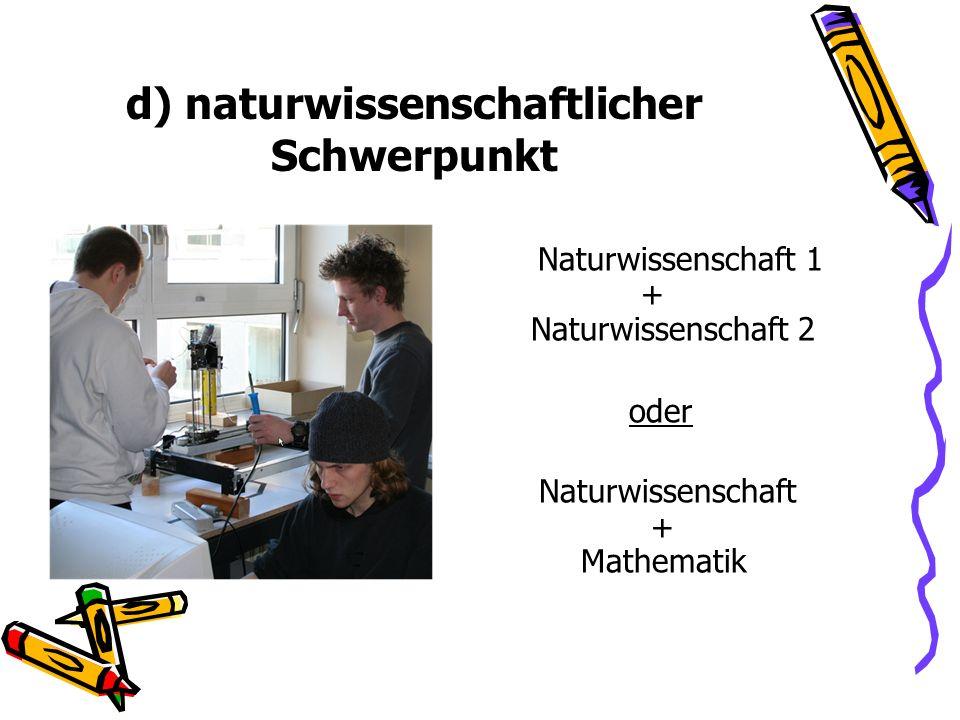 d) naturwissenschaftlicher Schwerpunkt Naturwissenschaft 1 + Naturwissenschaft 2 oder Naturwissenschaft + Mathematik
