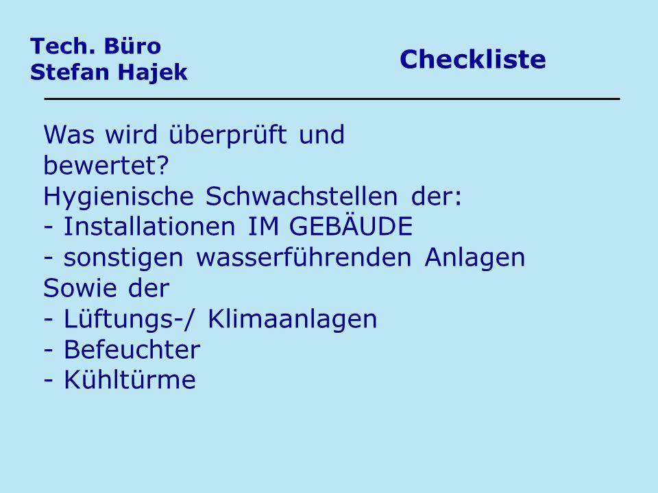 Tech. Büro Stefan Hajek Checkliste Was wird überprüft und bewertet? Hygienische Schwachstellen der: - Installationen IM GEBÄUDE - sonstigen wasserführ