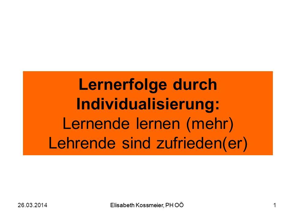 Elisabeth Kossmeier, PH OÖ Lernerfolge durch Individualisierung: Lernende lernen (mehr) Lehrende sind zufrieden(er) 26.03.2014Elisabeth Kossmeier, PH
