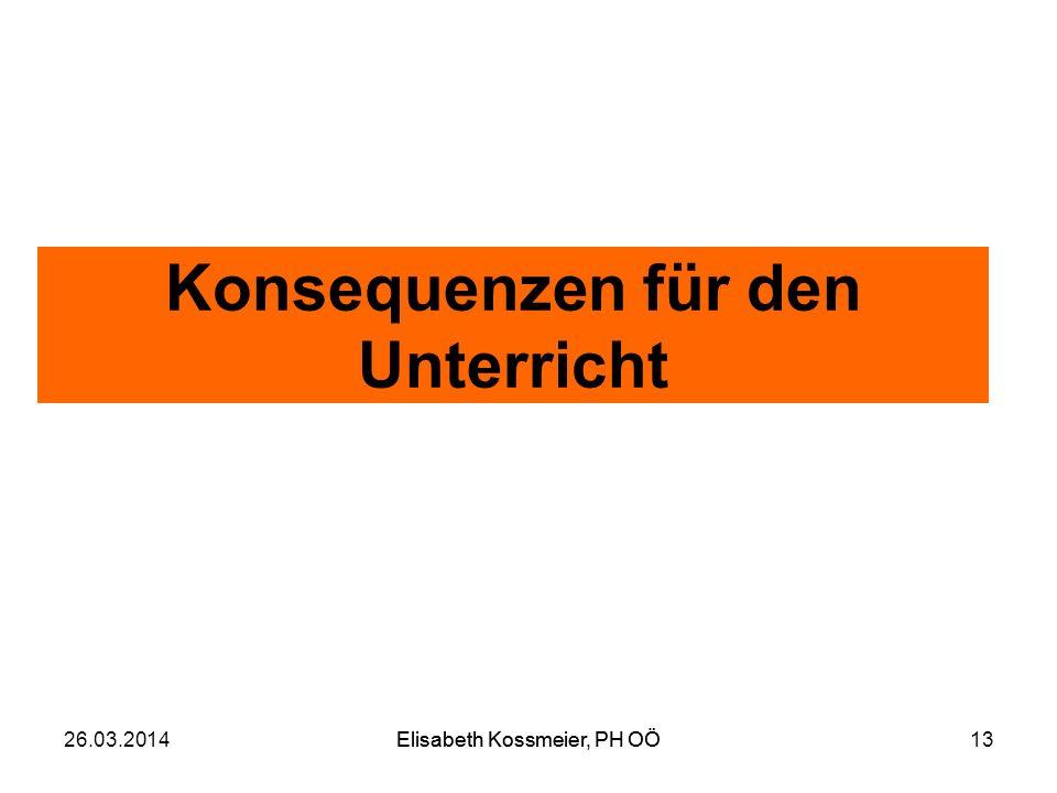 Elisabeth Kossmeier, PH OÖ Konsequenzen für den Unterricht 26.03.2014Elisabeth Kossmeier, PH OÖ13