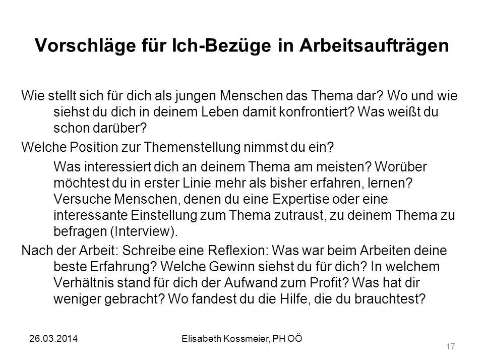 Elisabeth Kossmeier, PH OÖ 17 Vorschläge für Ich-Bezüge in Arbeitsaufträgen Wie stellt sich für dich als jungen Menschen das Thema dar? Wo und wie sie